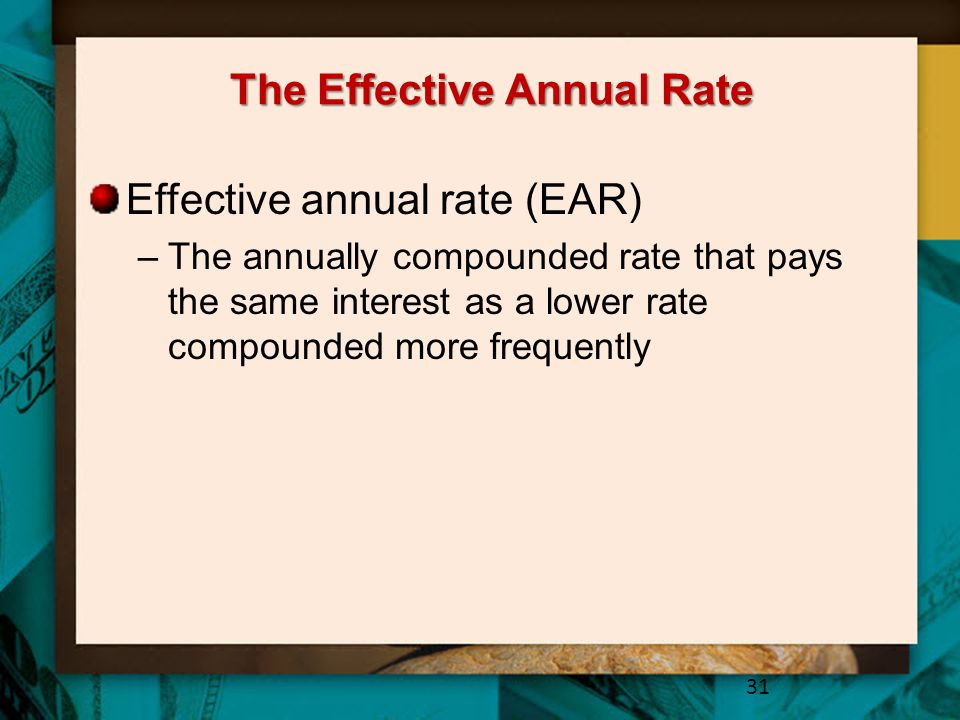 The Effective Annual Rate Effective annual rate (EAR) –The annually compounded rate that pays the same interest as a lower rate compounded more frequently 31
