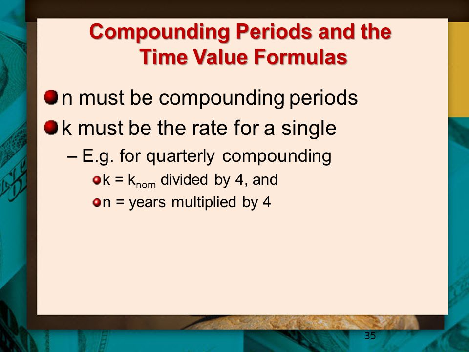 Compounding Periods and the Time Value Formulas n must be compounding periods k must be the rate for a single –E.g.