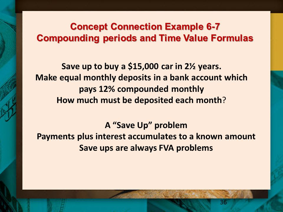 Concept Connection Example 6-7 Compounding periods and Time Value Formulas 36 A Save Up problem Payments plus interest accumulates to a known amount Save ups are always FVA problems Save up to buy a $15,000 car in 2½ years.