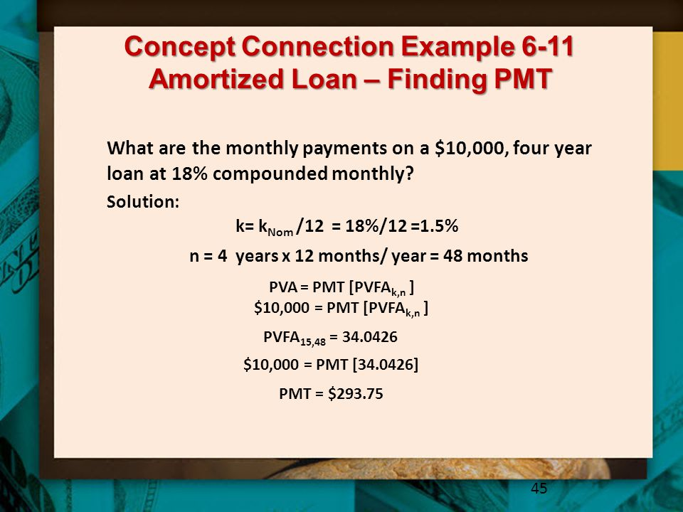 Concept Connection Example 6-11 Amortized Loan – Finding PMT 45 What are the monthly payments on a $10,000, four year loan at 18% compounded monthly.