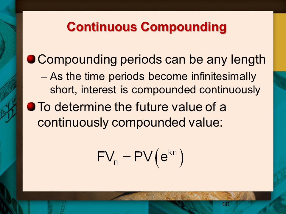 Continuous Compounding Compounding periods can be any length –As the time periods become infinitesimally short, interest is compounded continuously To determine the future value of a continuously compounded value: 60