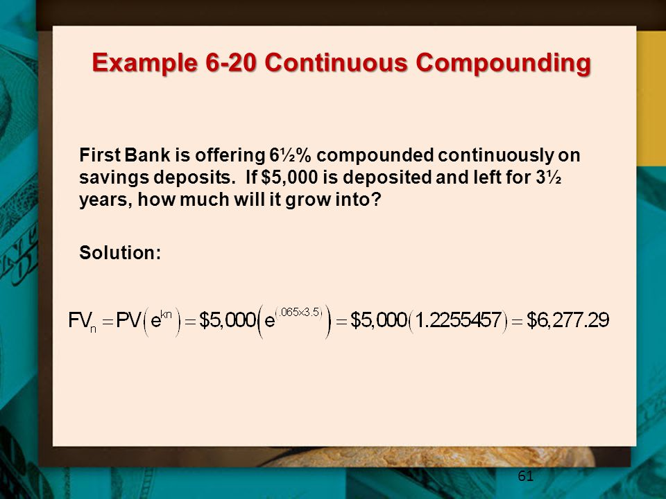 Example 6-20 Continuous Compounding 61 First Bank is offering 6½% compounded continuously on savings deposits.