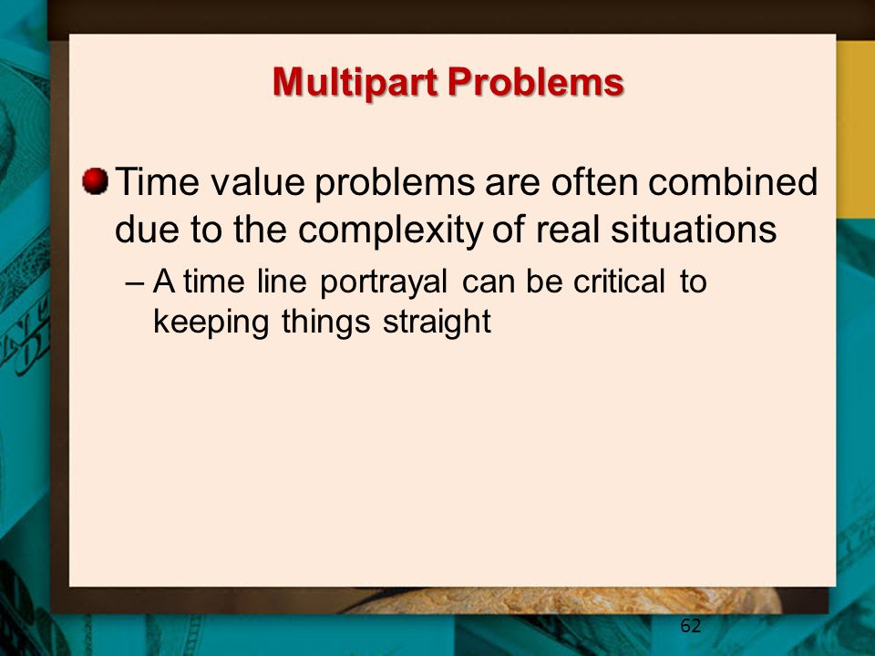 Multipart Problems Time value problems are often combined due to the complexity of real situations –A time line portrayal can be critical to keeping things straight 62