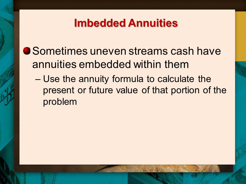 Imbedded Annuities Sometimes uneven streams cash have annuities embedded within them –Use the annuity formula to calculate the present or future value of that portion of the problem 69