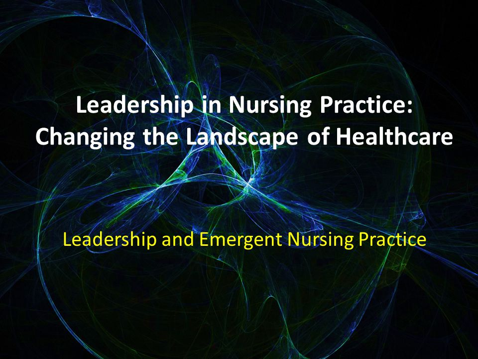 Leadership in Nursing Practice: Changing the Landscape of Healthcare Leadership and Emergent Nursing Practice