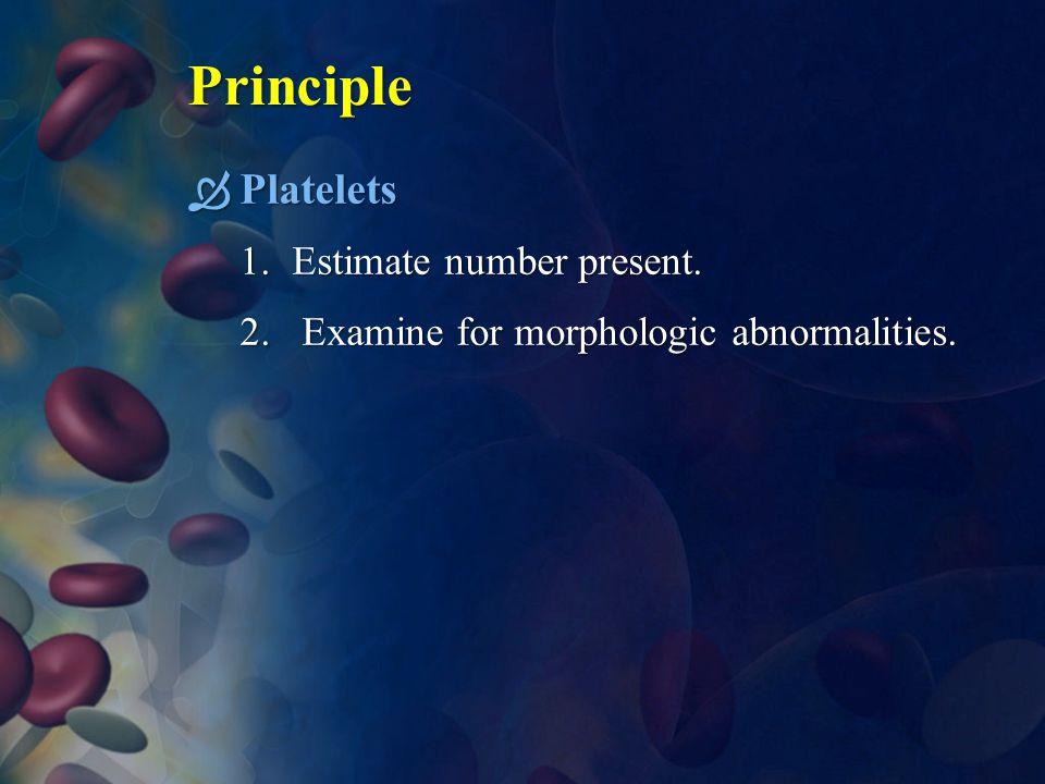Principle  Platelets 1.Estimate number present. 2. Examine for morphologic abnormalities.