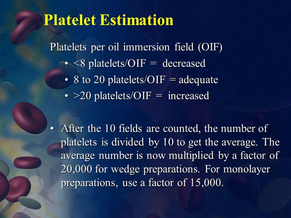 Platelet Estimation Platelets per oil immersion field (OIF) <8 platelets/OIF = decreased<8 platelets/OIF = decreased 8 to 20 platelets/OIF = adequate8