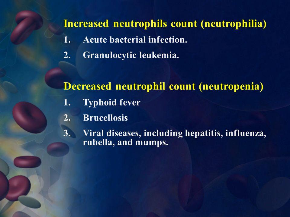 Increased neutrophils count (neutrophilia) 1.Acute bacterial infection. 2.Granulocytic leukemia. Decreased neutrophil count (neutropenia) 1.Typhoid fe