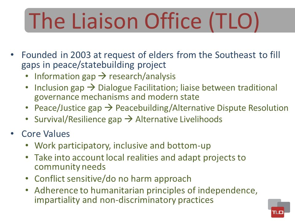 The Liaison Office (TLO) Founded in 2003 at request of elders from the Southeast to fill gaps in peace/statebuilding project Information gap  researc