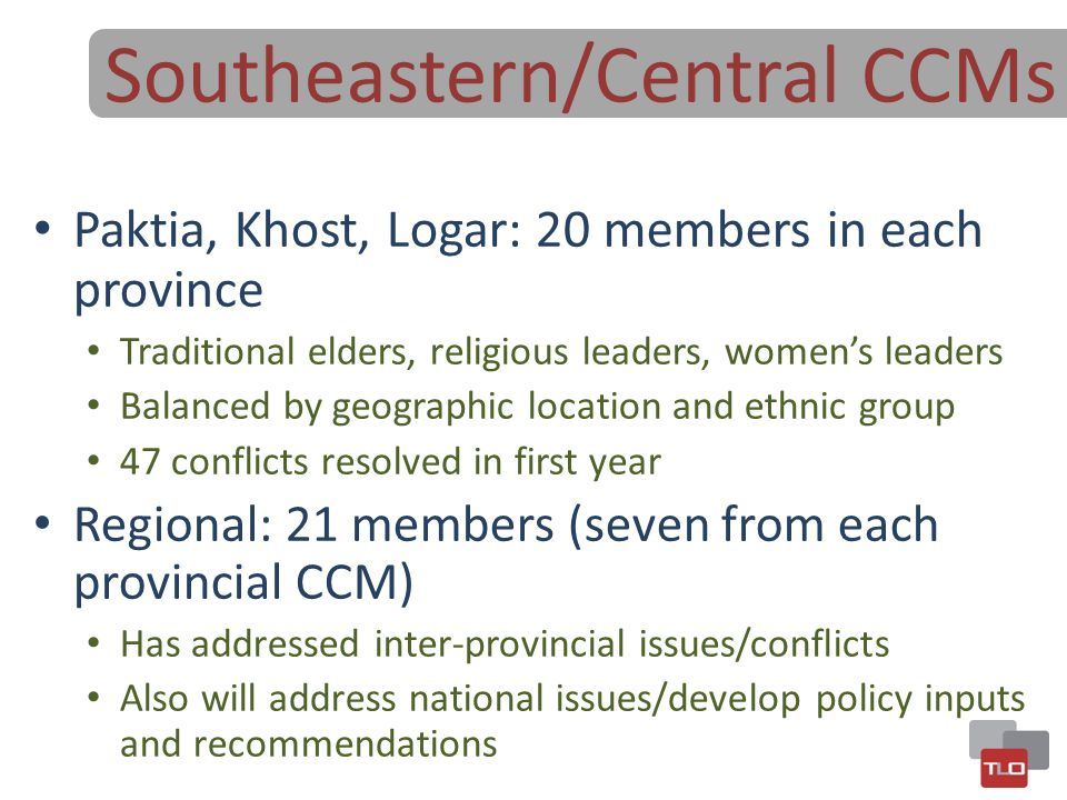 Southeastern/Central CCMs Paktia, Khost, Logar: 20 members in each province Traditional elders, religious leaders, women's leaders Balanced by geograp