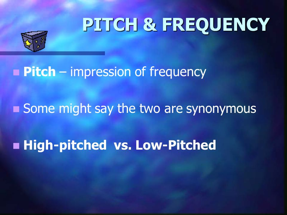PITCH & FREQUENCY Pitch – impression of frequency Some might say the two are synonymous High-pitched vs. Low-Pitched