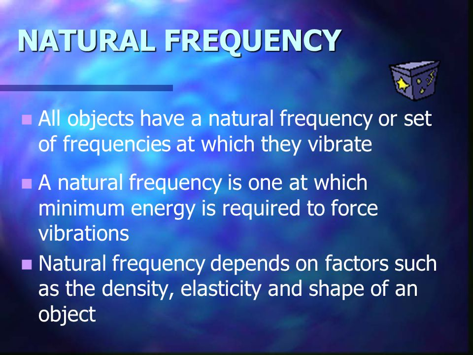 NATURAL FREQUENCY All objects have a natural frequency or set of frequencies at which they vibrate A natural frequency is one at which minimum energy