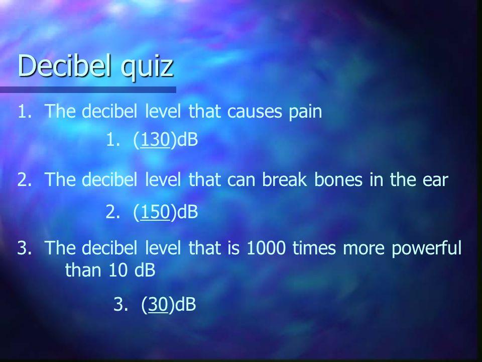 Decibel quiz 2. The decibel level that can break bones in the ear 2. (150)dB 1. (130)dB 3. (30)dB 1. The decibel level that causes pain 3. The decibel