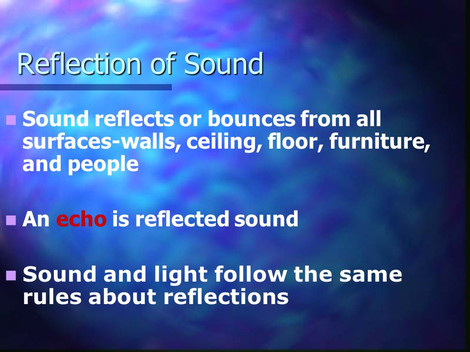 Reflection of Sound Sound reflects or bounces from all surfaces-walls, ceiling, floor, furniture, and people An echo is reflected sound Sound and ligh