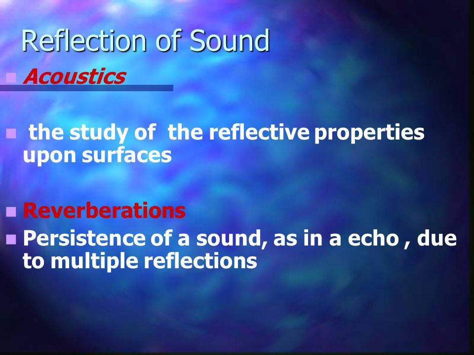 Reflection of Sound Acoustics the study of the reflective properties upon surfaces Reverberations Persistence of a sound, as in a echo, due to multipl