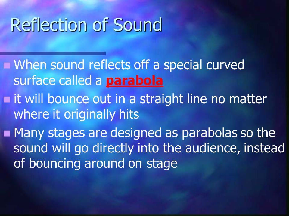 Reflection of Sound When sound reflects off a special curved surface called a parabola it will bounce out in a straight line no matter where it origin