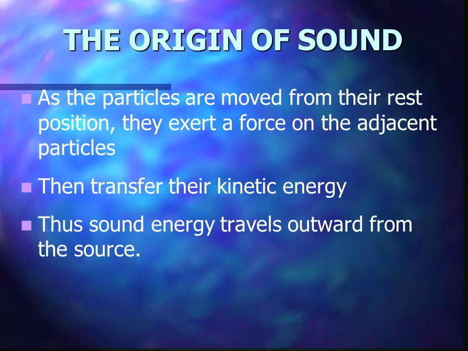 THE ORIGIN OF SOUND As the particles are moved from their rest position, they exert a force on the adjacent particles Then transfer their kinetic ener