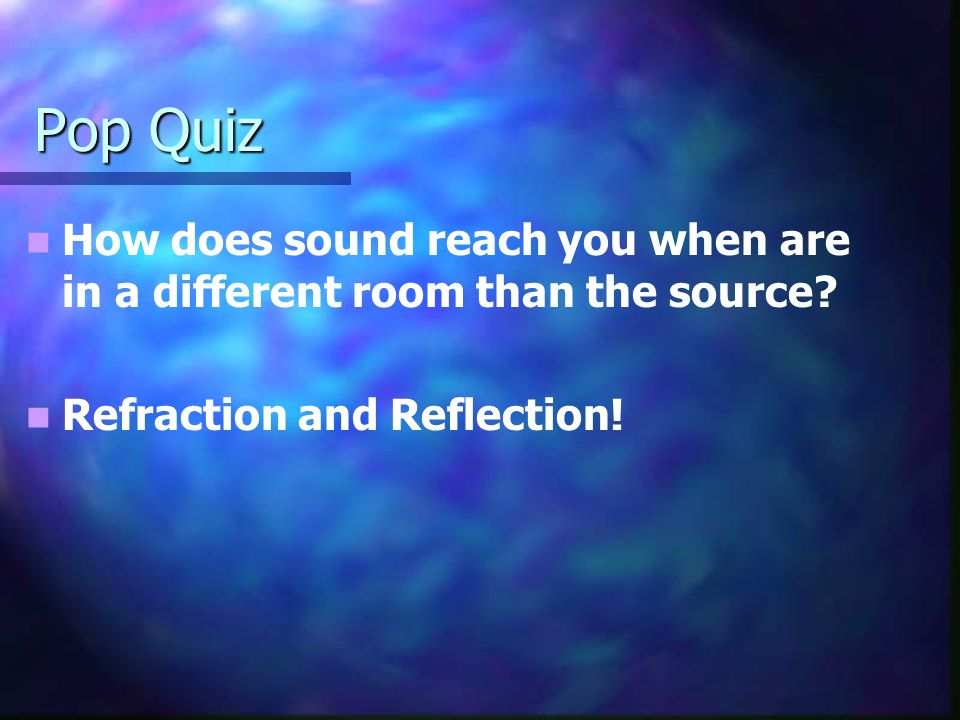Pop Quiz How does sound reach you when are in a different room than the source? Refraction and Reflection!