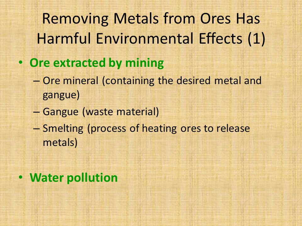 Removing Metals from Ores Has Harmful Environmental Effects (1) Ore extracted by mining – Ore mineral (containing the desired metal and gangue) – Gang