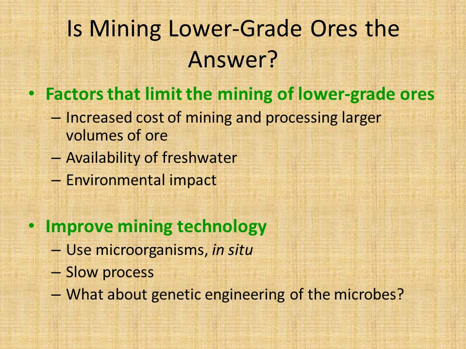 Is Mining Lower-Grade Ores the Answer? Factors that limit the mining of lower-grade ores – Increased cost of mining and processing larger volumes of o