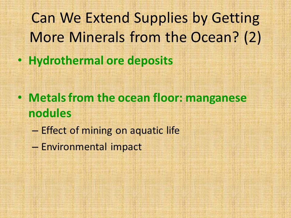 Can We Extend Supplies by Getting More Minerals from the Ocean? (2) Hydrothermal ore deposits Metals from the ocean floor: manganese nodules – Effect