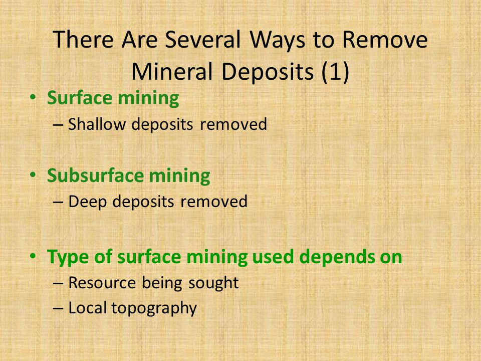 There Are Several Ways to Remove Mineral Deposits (1) Surface mining – Shallow deposits removed Subsurface mining – Deep deposits removed Type of surf
