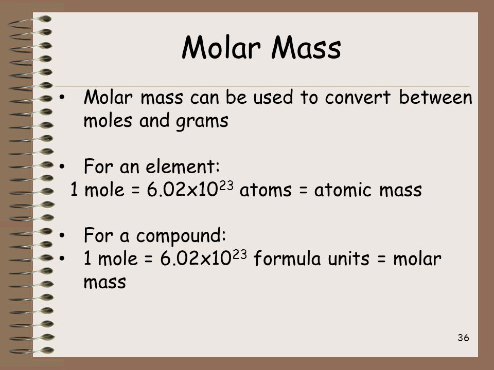 Molar mass can be used to convert between moles and grams For an element: 1 mole = 6.02x10 23 atoms = atomic mass For a compound: 1 mole = 6.02x10 23 formula units = molar mass Molar Mass 36