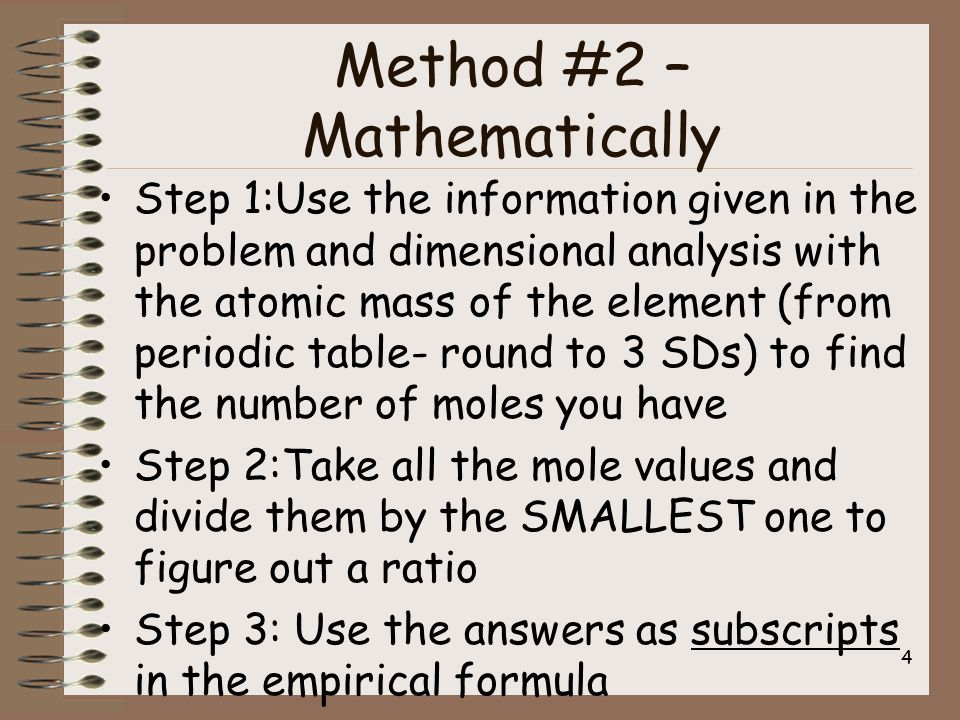 Method #2 – Mathematically Step 1:Use the information given in the problem and dimensional analysis with the atomic mass of the element (from periodic table- round to 3 SDs) to find the number of moles you have Step 2:Take all the mole values and divide them by the SMALLEST one to figure out a ratio Step 3: Use the answers as subscripts in the empirical formula 4
