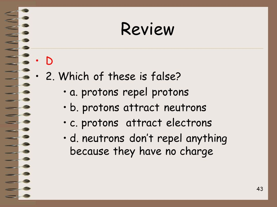 Review D 2. Which of these is false. a. protons repel protons b.