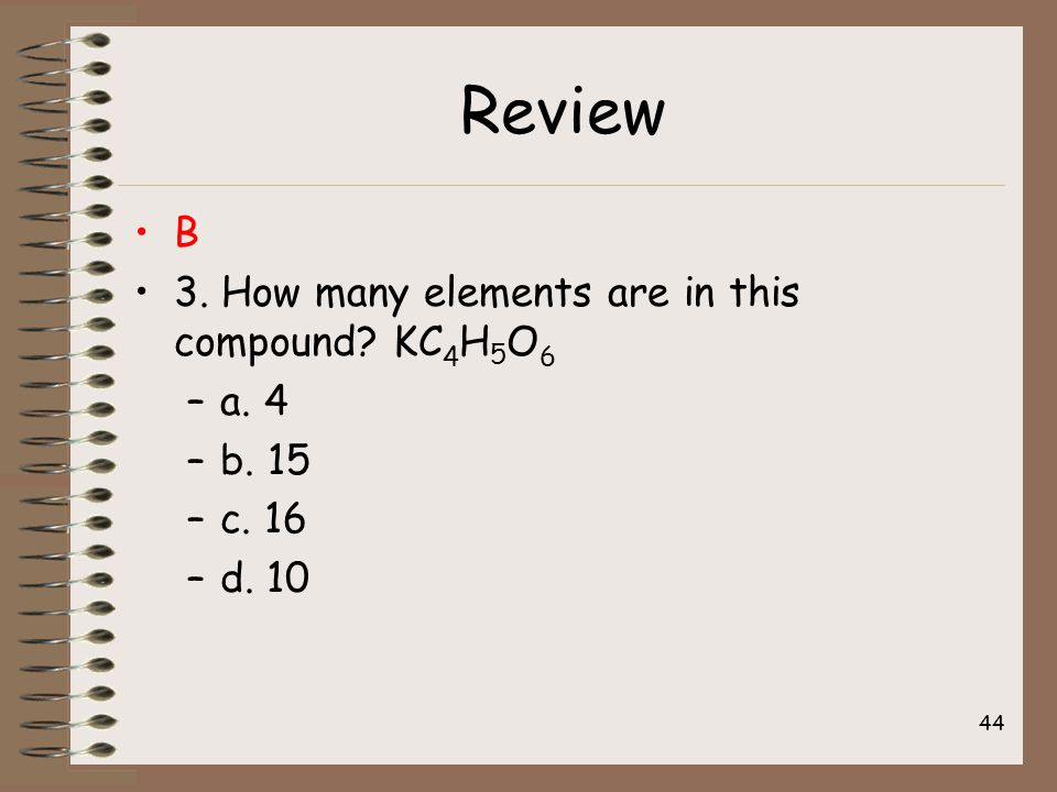 Review B 3. How many elements are in this compound? KC 4 H 5 O 6 –a. 4 –b. 15 –c. 16 –d. 10 44