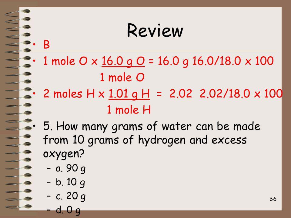 Review B 1 mole O x 16.0 g O = 16.0 g 16.0/18.0 x 100 1 mole O 2 moles H x 1.01 g H = 2.02 2.02/18.0 x 100 1 mole H 5.