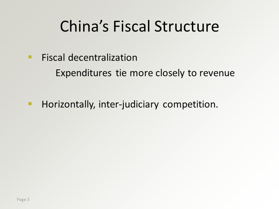 Page 3 China's Fiscal Structure  Fiscal decentralization Expenditures tie more closely to revenue  Horizontally, inter-judiciary competition.