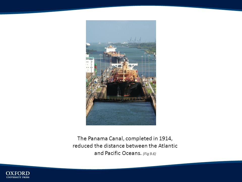 The Panama Canal, completed in 1914, reduced the distance between the Atlantic and Pacific Oceans. (Fig 9.6)