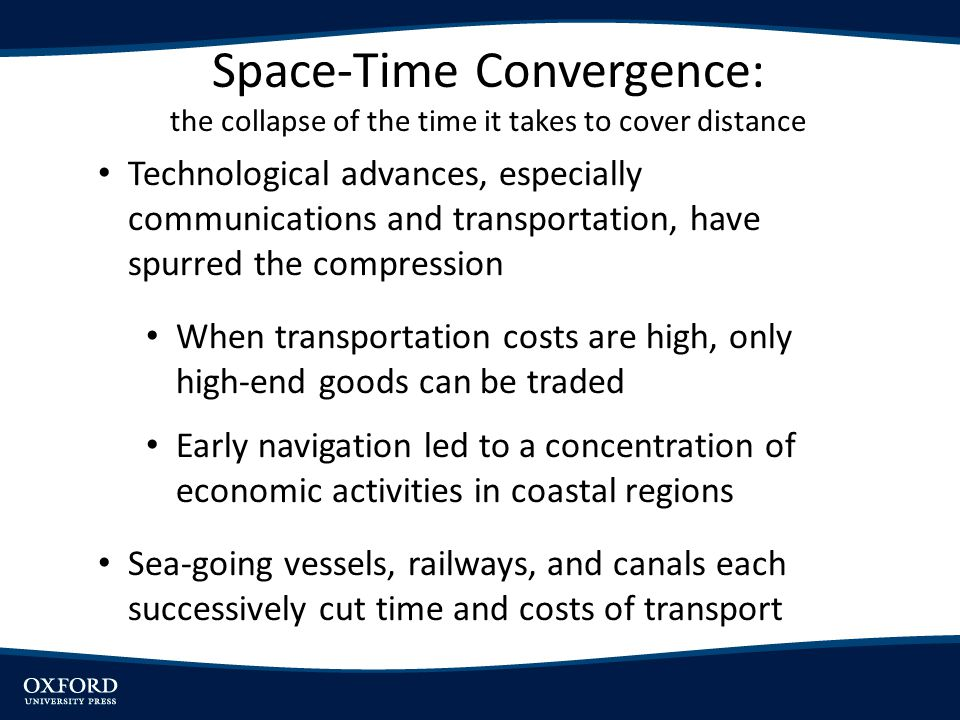 Technological advances, especially communications and transportation, have spurred the compression When transportation costs are high, only high-end goods can be traded Early navigation led to a concentration of economic activities in coastal regions Sea-going vessels, railways, and canals each successively cut time and costs of transport Space-Time Convergence: the collapse of the time it takes to cover distance