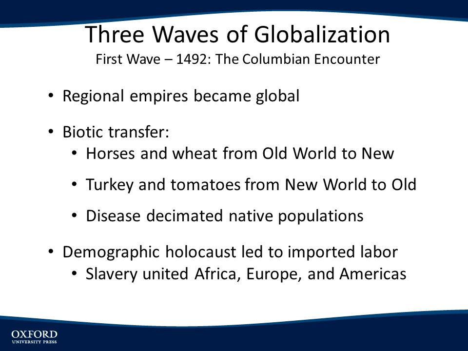 Regional empires became global Biotic transfer: Horses and wheat from Old World to New Turkey and tomatoes from New World to Old Disease decimated native populations Demographic holocaust led to imported labor Slavery united Africa, Europe, and Americas Three Waves of Globalization First Wave – 1492: The Columbian Encounter