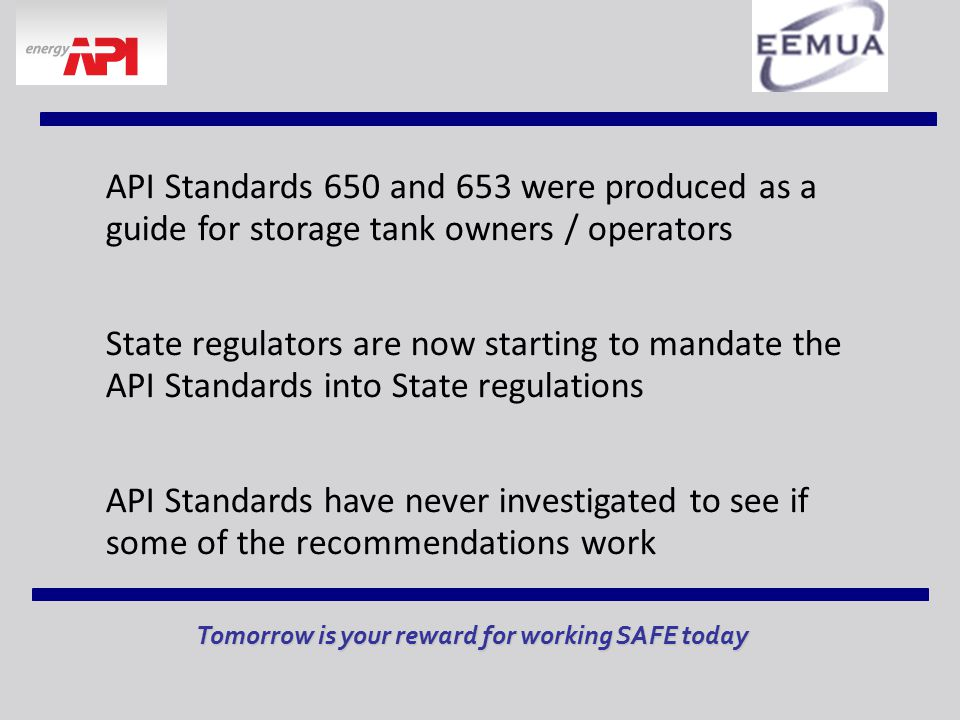 API Standards 650 and 653 were produced as a guide for storage tank owners / operators State regulators are now starting to mandate the API Standards into State regulations API Standards have never investigated to see if some of the recommendations work Tomorrow is your reward for working SAFE today