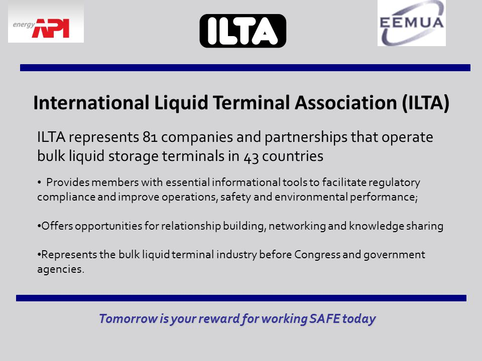 International Liquid Terminal Association (ILTA) Tomorrow is your reward for working SAFE today ILTA represents 81 companies and partnerships that operate bulk liquid storage terminals in 43 countries Provides members with essential informational tools to facilitate regulatory compliance and improve operations, safety and environmental performance; Offers opportunities for relationship building, networking and knowledge sharing Represents the bulk liquid terminal industry before Congress and government agencies.