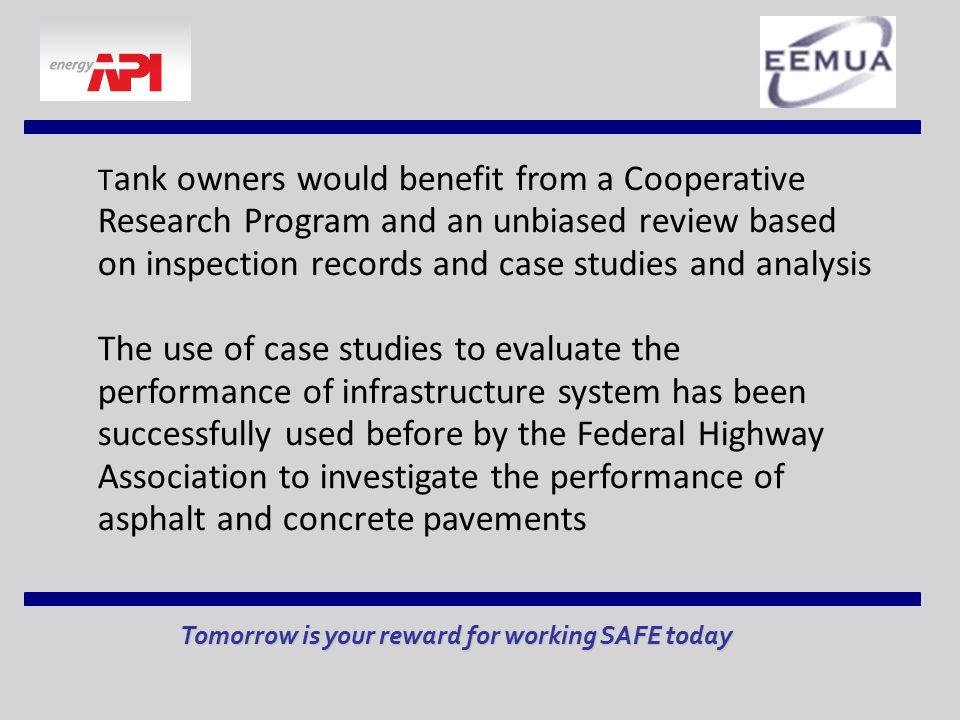 Tomorrow is your reward for working SAFE today T ank owners would benefit from a Cooperative Research Program and an unbiased review based on inspection records and case studies and analysis The use of case studies to evaluate the performance of infrastructure system has been successfully used before by the Federal Highway Association to investigate the performance of asphalt and concrete pavements
