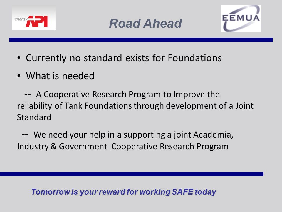 Tomorrow is your reward for working SAFE today Road Ahead Currently no standard exists for Foundations What is needed -- A Cooperative Research Program to Improve the reliability of Tank Foundations through development of a Joint Standard -- We need your help in a supporting a joint Academia, Industry & Government Cooperative Research Program