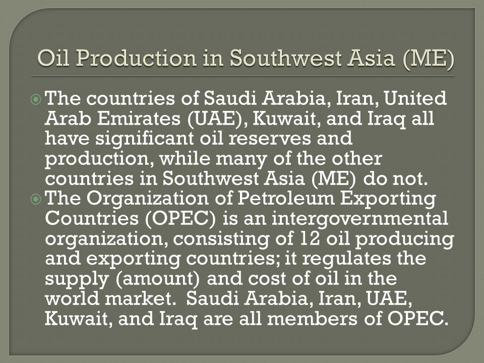  The countries of Saudi Arabia, Iran, United Arab Emirates (UAE), Kuwait, and Iraq all have significant oil reserves and production, while many of th