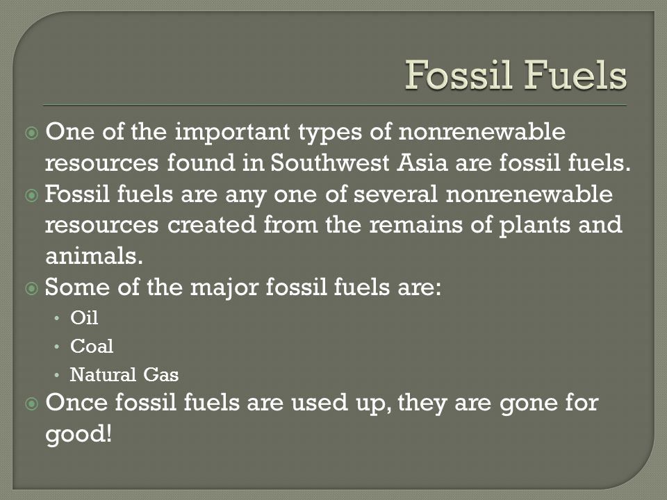  One of the important types of nonrenewable resources found in Southwest Asia are fossil fuels.  Fossil fuels are any one of several nonrenewable re