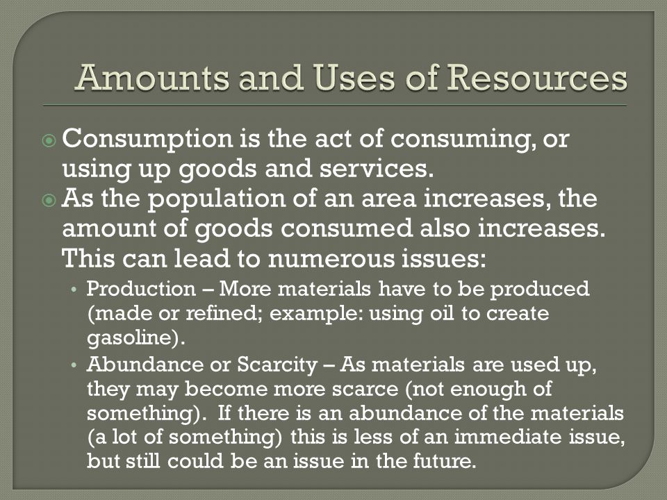  Consumption is the act of consuming, or using up goods and services.  As the population of an area increases, the amount of goods consumed also inc