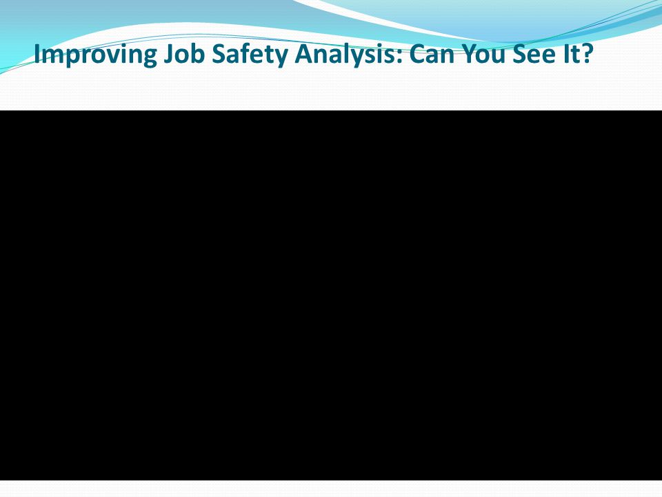 Improving Job Safety Analysis: Can You See It