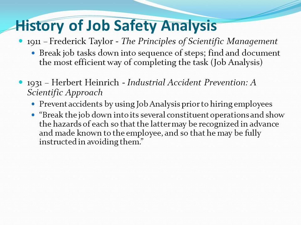 History of Job Safety Analysis 1911 – Frederick Taylor - The Principles of Scientific Management Break job tasks down into sequence of steps; find and document the most efficient way of completing the task (Job Analysis) 1931 – Herbert Heinrich - Industrial Accident Prevention: A Scientific Approach Prevent accidents by using Job Analysis prior to hiring employees Break the job down into its several constituent operations and show the hazards of each so that the latter may be recognized in advance and made known to the employee, and so that he may be fully instructed in avoiding them.