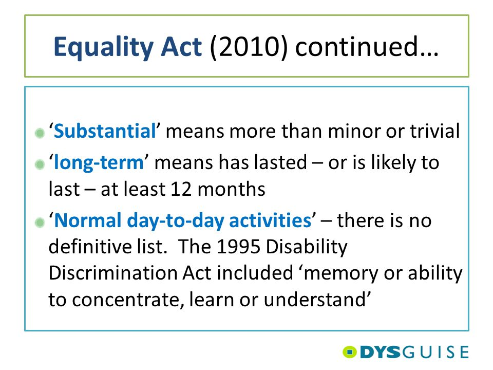 Equality Act (2010) continued… 'Substantial' means more than minor or trivial 'long-term' means has lasted – or is likely to last – at least 12 months