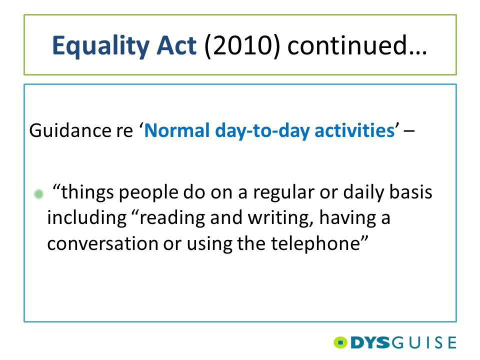 "Equality Act (2010) continued… Guidance re 'Normal day-to-day activities' – ""things people do on a regular or daily basis including ""reading and writi"
