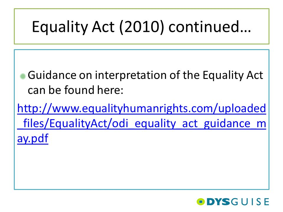 Equality Act (2010) continued… Guidance on interpretation of the Equality Act can be found here: http://www.equalityhumanrights.com/uploaded _files/Eq