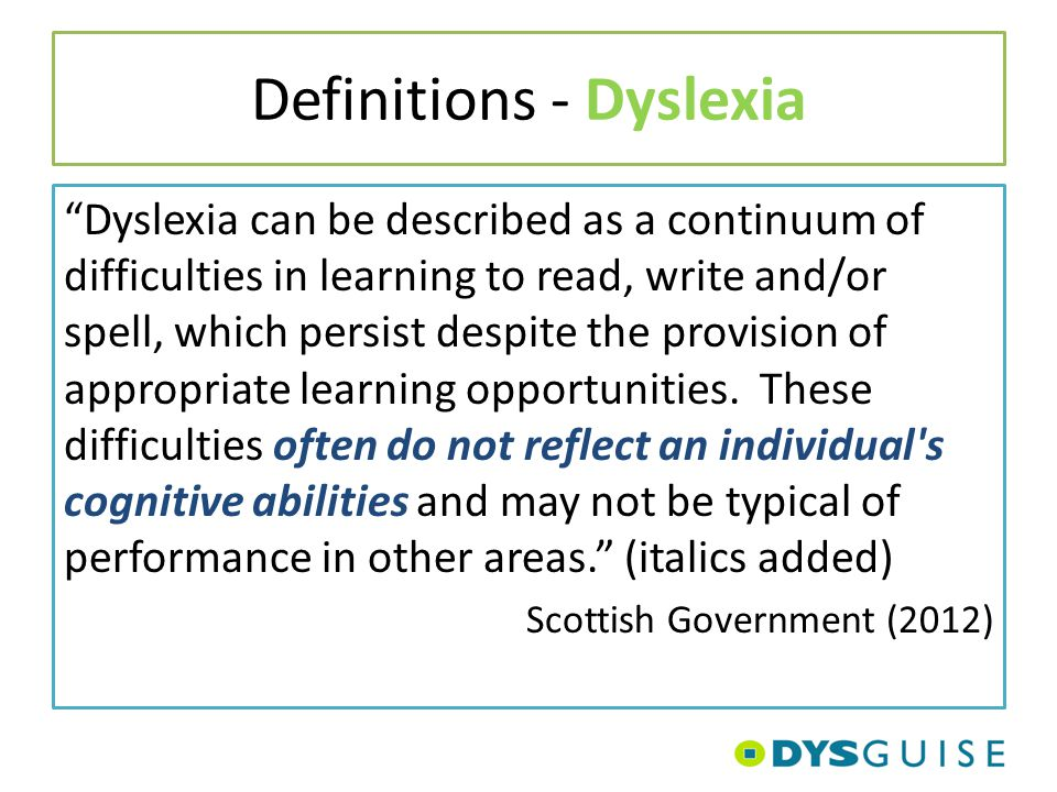 "Definitions - Dyslexia ""Dyslexia can be described as a continuum of difficulties in learning to read, write and/or spell, which persist despite the pr"
