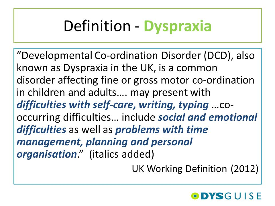 "Definition - Dyspraxia ""Developmental Co-ordination Disorder (DCD), also known as Dyspraxia in the UK, is a common disorder affecting fine or gross mo"