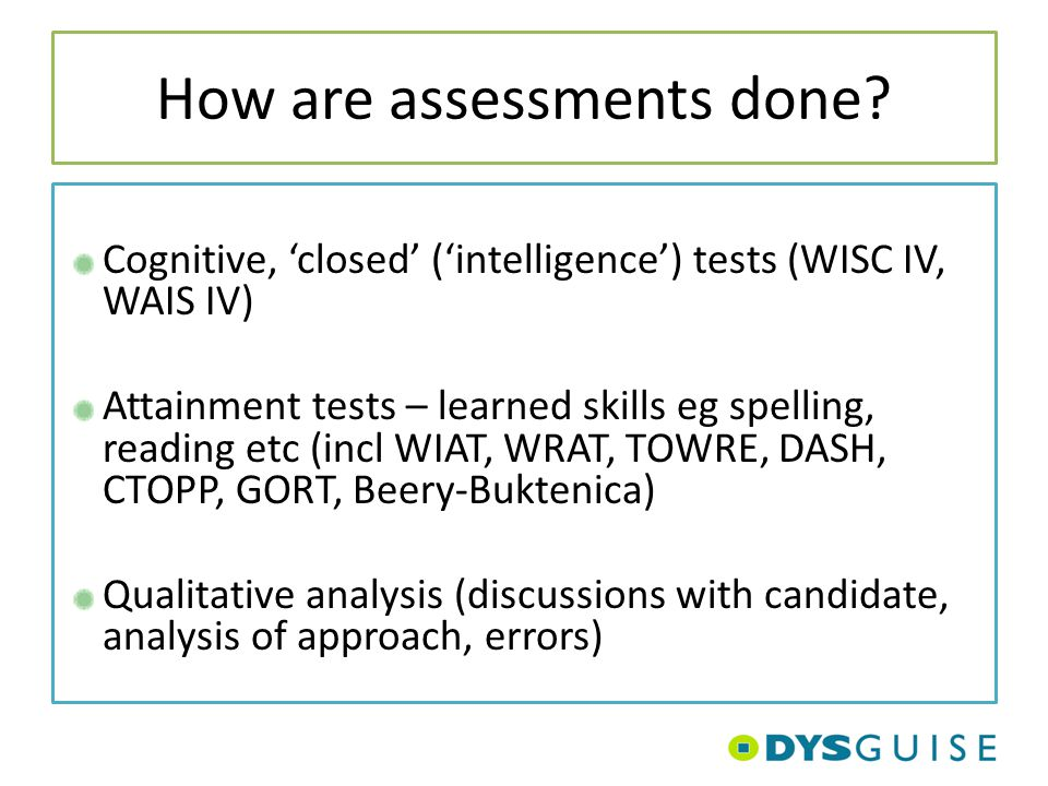 How are assessments done? Cognitive, 'closed' ('intelligence') tests (WISC IV, WAIS IV) Attainment tests – learned skills eg spelling, reading etc (in
